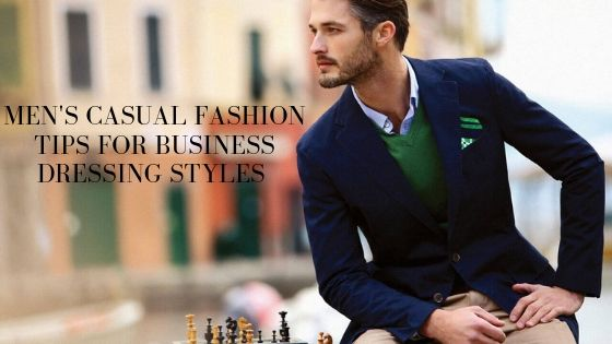 Men's Casual Fashion Tips For Business Dressing Styles